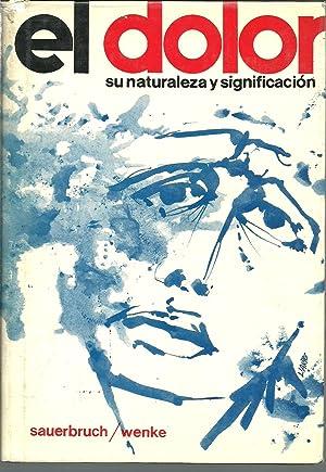 EL DOLOR: SU NATURALEZA Y SIGNIFICADO: F SAUERBRUCH Y H WENKE