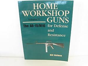 Home Workshop Guns for Defense and Resistance Volume V: The AR-15/M16: Holmes, Bill