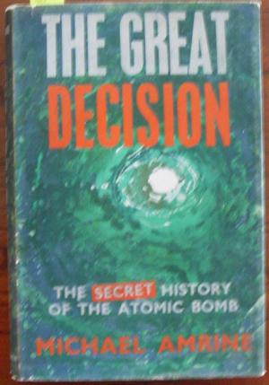 Great Decision, The: The Secret History of the Atomic Bomb