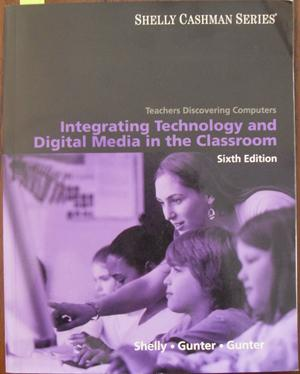 Integrating Technology and Digital Media in the Classroom: Teachers Discovering Computers (Shelly...