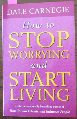 How to Stop Worrying and Start Living: Carnegie, Dale; and