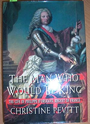 Man Who Would Be King, The: The Life of Philippe D'Orleans, Regent of France