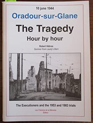 Oradour-sur-Glane: The Tragedy - Hour By Hour - 10 June 1944 - The Executioners and the 1953 and ...