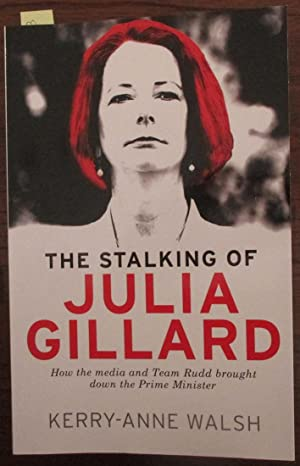Stalking of Julia Gillard, The: How the Media and Team Rudd Brought Down the Prime Minister