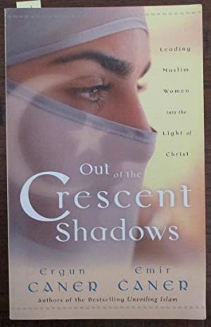 Out of the Crescent Shadows: Leading Muslim Women Into the Light of Christ: Caner, Ergun; and Caner...