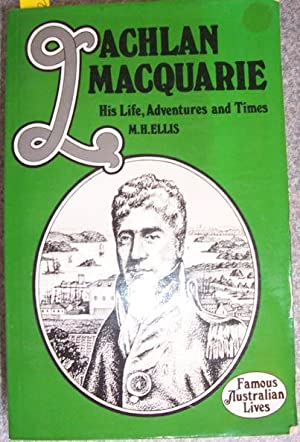 Lachlan Macquarie: His Life, Adventures and Times: Ellis, M. H.
