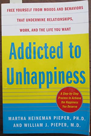 Addicted to Unhappiness: Free Yourself From Moods and Behaviours That Undermine Relationships, Wo...
