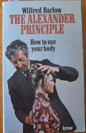Alexander Principle, The: How to Use Your Body