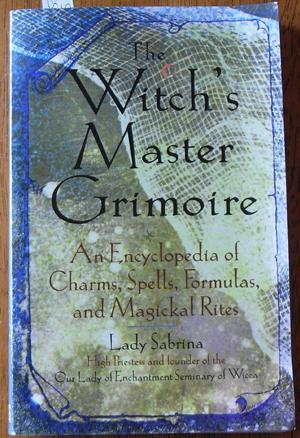 Witch's Master Grimoire, The: An Encyclopedia of Charms, Spells, Formulas, and Magickal Rites