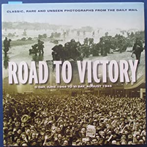 Road to Victory: D-Day, June 1944 to VJ Day, August 1945 (Classic, Rare and Unseen Photographs fr...