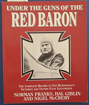 Under the Guns of the Red Baron: The Complete Record of Von Richthofen's Victories and Victims Fu...