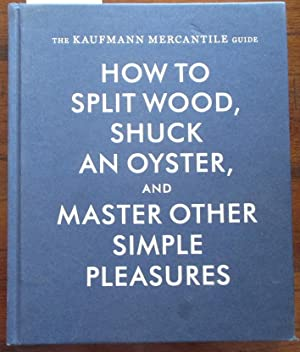 Kaufmann Mercantile Guide, The: How to Split Wood, Shuck an Oyster, and Master Other Simple Pleas...