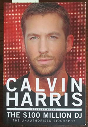 Calvin Harris: The $100 Million DJ - The Unauthorised Biography