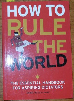 How to Rule the World: The Essential Handbook for Aspiring Dictators