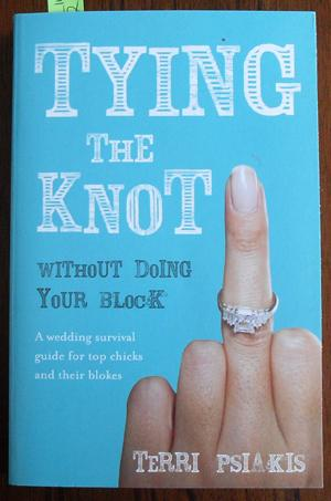 Tying the Knot Without Doing Your Block: A Wedding Survival Guide for Top Chicks and Their Blokes