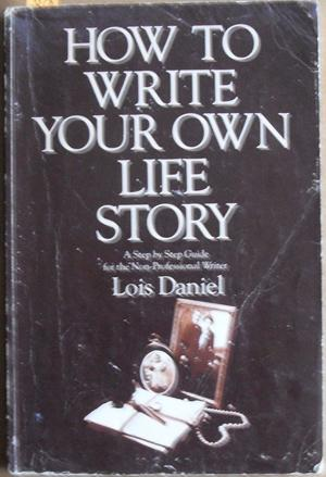 How to Write Your Own Life Story: A Step By Step Guide for the Non Professional Writer