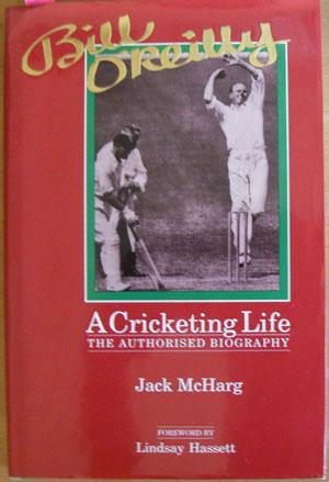 Bill O'Reilly: A Cricketing Life - The Authorised Biography