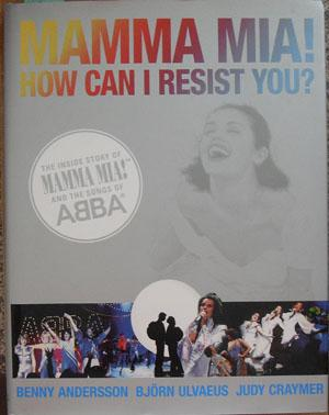 Mamma Mia! How Can I Resist You? - The Inside Story of Mamma Mia! And the Songs of ABBA
