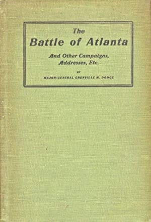 The Battle of Atlanta and Other Campaigns, Addresses, Etc.: Dodge, Major-General Grenville M.