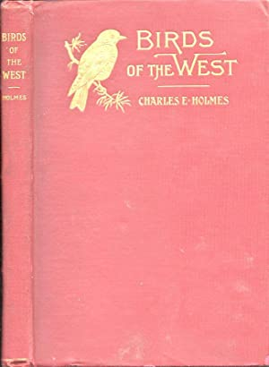 Birds of the West. An Account of the Lives and the Labors of Our Feathered Friends: Holmes, Charles...