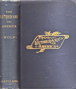 The Lutherans in America. A Story of Struggle, Progress, Influence and Marvelous Growth: Wolf, ...