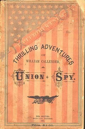 Thrilling Adventures of William Callender, A Union Spy: Callender, William (Member of Company D, ...