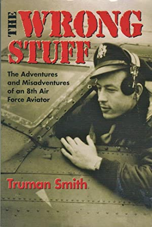 The Wrong Stuff The Adventures and Misadventures of an 8th Air Force Aviator: Smith, Truman