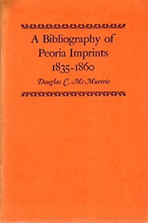 A Bibliography of Peoria Imprints 1835-1860: McMurtrie, Douglas C.