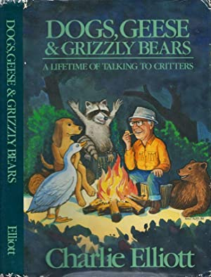 Dogs, Geese & Grizzly Bears A Lifetime of Talking to Critters: Elliott, Charlie
