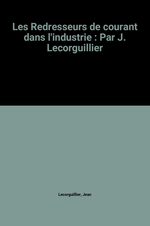 Les Redresseurs de courant dans l'industrie : Par J. Lecorguillier Jean Lecorguillier Near Fine