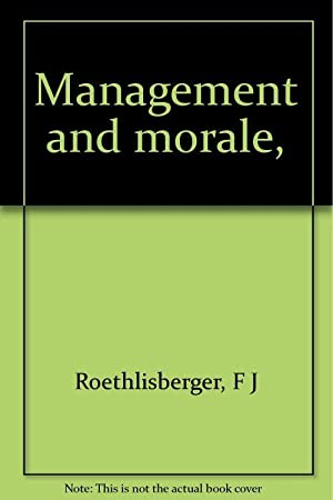 Management and morale,: F J Roethlisberger