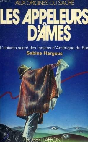 Les appeleurs d'âmes l'univers sacré des indiens: Hargous Sabine