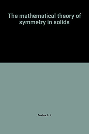 The mathematical theory of symmetry in solids: C. J Bradley