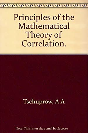Principles of the Mathematical Theory Of Correlation: A. A. Tschuprow