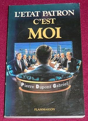L'ETAT-PATRON C'EST MOI: DUPONT GABRIEL Pierre