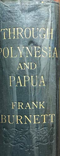 Through Polynesia and Papua : Wanderings with a Camera in Southern Seas.: BURNETT, Frank.