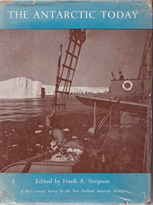 The Antarctic Today, A Mid-Centry Survey By the New Zealand Antartctic Society: SIMPSON, Frank A. (...