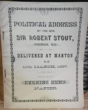 Political Address By the Hon. Sir Robert Stout, Premier, N.Z. Delivered at Marton on 11th March ...