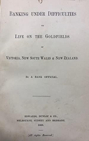 Banking Under Difficulties or Life on the Goldfields of Victoria, New South Wales & New Zealand...