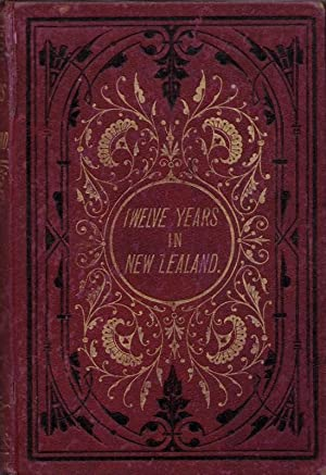 Twelve Years in Canterbury, New Zealand, with Visits to the Other Provinces, and Reminiscences of ...