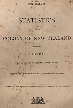Statistics of the Colony of New Zealand for the Year 1876 with Abstracts from the Agricultural ...
