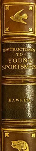 Instructions to Young Sportsmen in All That Relates to Guns and Shooting: HAWKER, Lt Col. P.