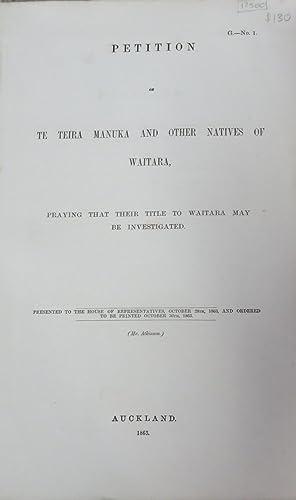 Petition of Te Teira Manuka and Other Natives of Waitara, Praying That Their Title to Waitara May ...