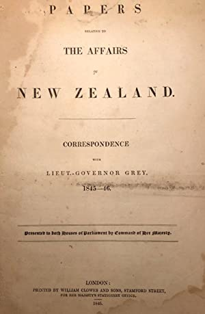Papers Relative to the Affairs of New Zealand. Correspondence with Lieut.-Governor Grey, 1845-46. ...