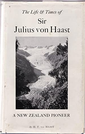 The Life and Times of Sir Julius Von Haast, Explorer, Geologist, Museum Builder: Von HAAST, H F