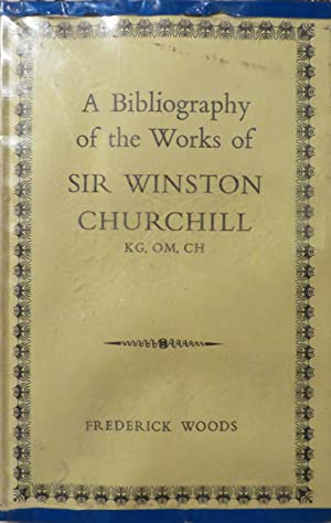 A Bibliography of The Works of Sir Winston Churchill: WOODS, F.
