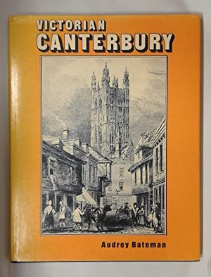 Victorian Canterbury; A close look at day-to-day life in the Cathedral City 1837-1901