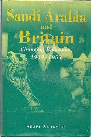 Saudi Arabia and Britain. Changing Relations 1939-1953 ( SIGNED ): Aldamer, Shafi