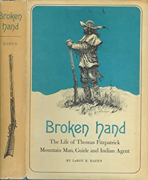 BROKEN HAND: The Life of Thomas Fitzpatrick, Mountain Man, Guide and Indian Agent: Hafen, LeRoy R.