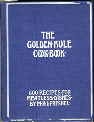 THE GOLDEN RULE COOK BOOK: Six Hundred Recipes for Meatless Dishes. Originated, Collected and ...